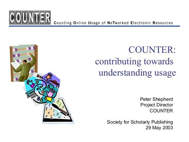 COUNTER:contributing towards understanding usage                 Peter Shepherd                 Project Director          ...