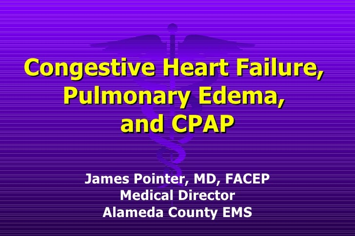 Congestive Heart Failure,  Pulmonary Edema,  and CPAP James Pointer, MD, FACEP Medical Director Alameda County EMS