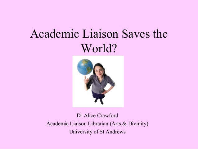 Academic Liaison Saves the World? Dr Alice Crawford Academic Liaison Librarian (Arts & Divinity) University of St Andrews