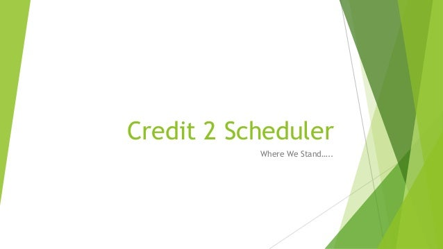 Credit 2 Scheduler Where We Stand…..