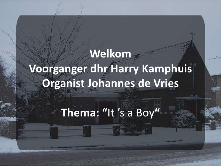 "Welkom Voorganger dhr Harry KamphuisOrganist Johannes de VriesThema: ""It 's a Boy"" <br />"