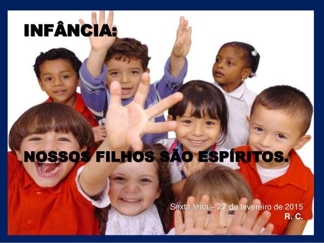 INFÂNCIA: NOSSOS FILHOS SÃO ESPÍRITOS. Sexta feira – 27 de fevereiro de 2015 R. C.