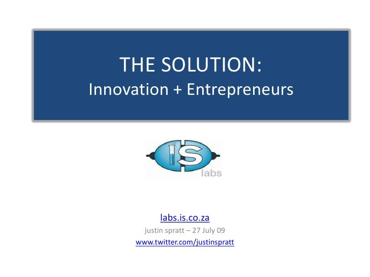 THE SOLUTION:Innovation + Entrepreneurs<br />labs.is.co.za<br />justin spratt – 27 July 09<br />www.twitter.com/justinspra...