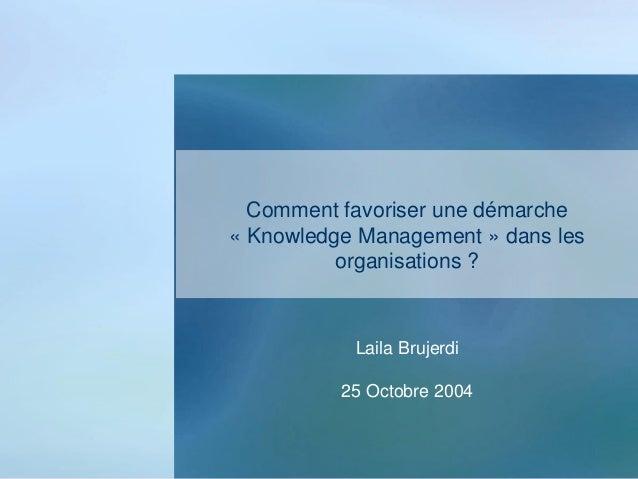Comment favoriser une démarche « Knowledge Management » dans les organisations ? Laila Brujerdi 25 Octobre 2004