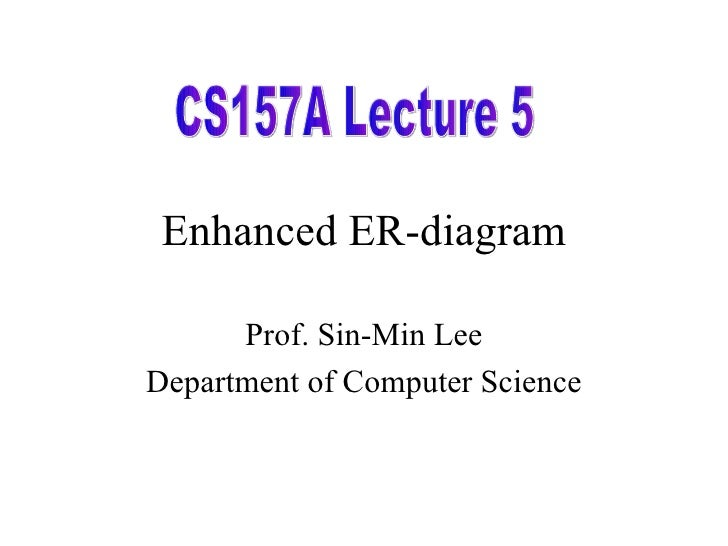 Enhanced ER-diagram Prof. Sin-Min Lee Department of Computer Science CS157A Lecture 5