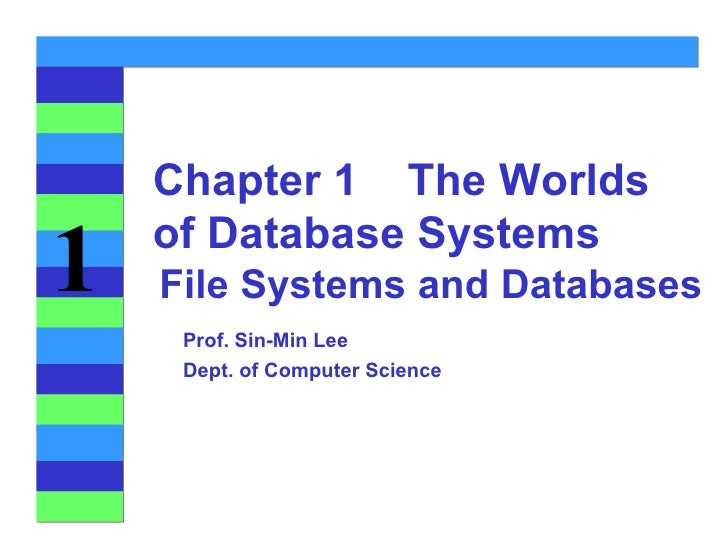File Systems and Databases Chapter 1  The Worlds of Database Systems Prof. Sin-Min Lee Dept. of Computer Science