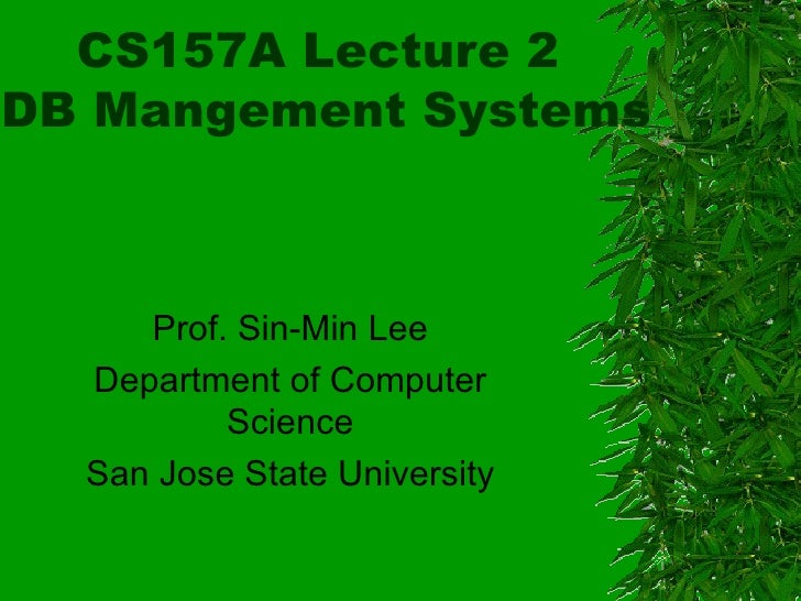 CS157A Lecture 2  DB Mangement Systems Prof. Sin-Min Lee Department of Computer Science San Jose State University