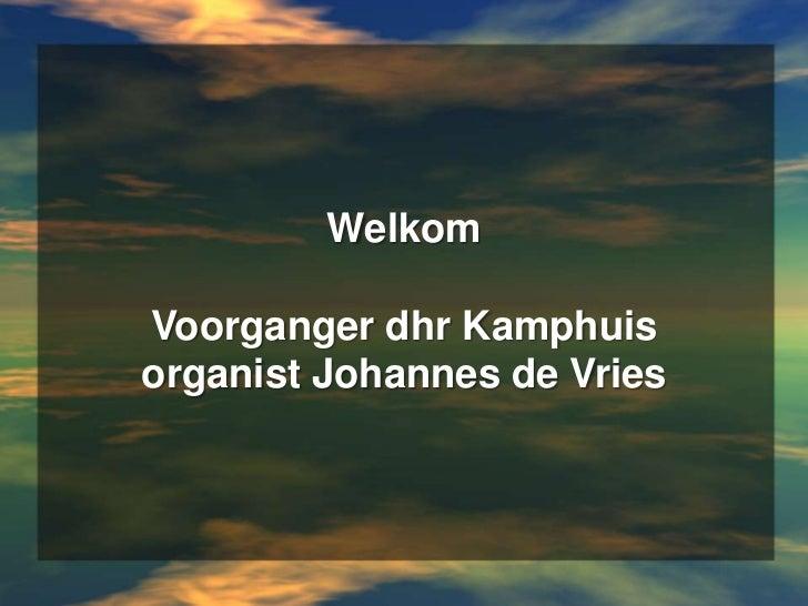 WelkomVoorganger dhr Kamphuisorganist Johannes de Vries<br />
