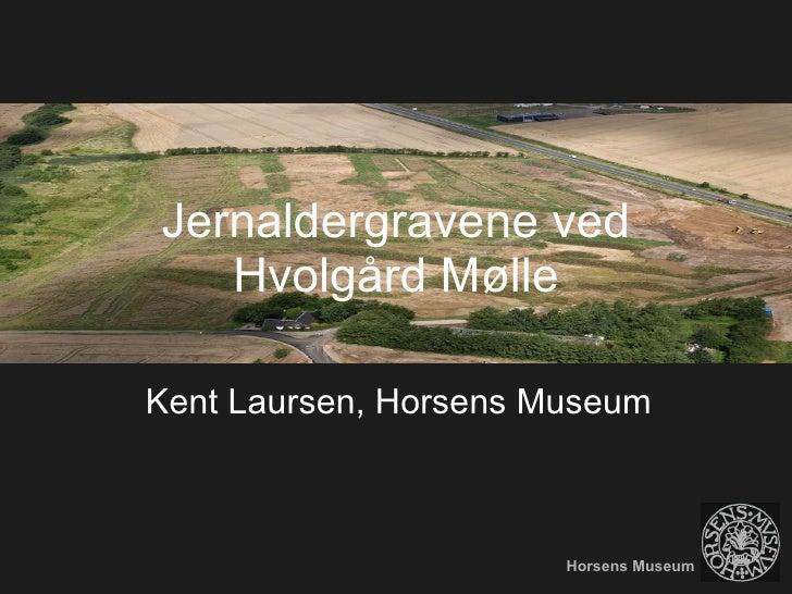 Jernaldergravene ved Hvolgård Mølle Kent Laursen, Horsens Museum Horsens Museum