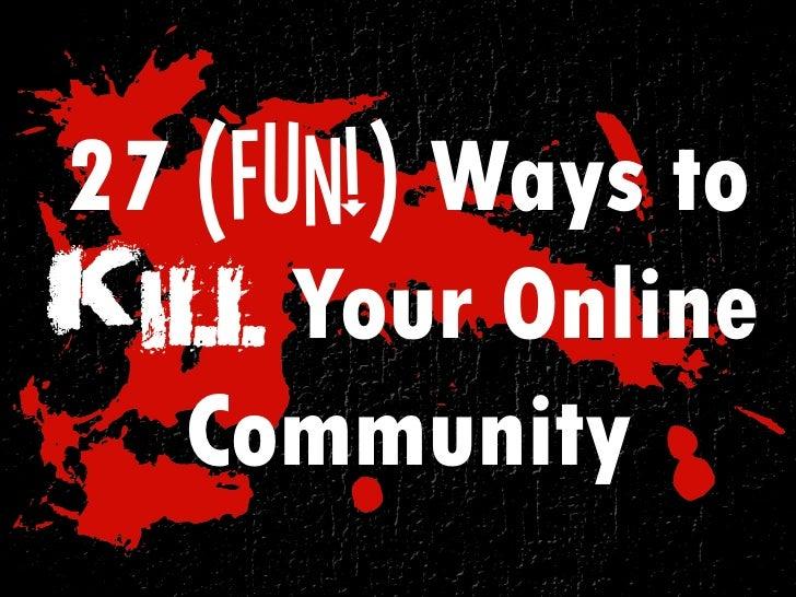 27 (Fun!) Ways toKill Your Online   Community
