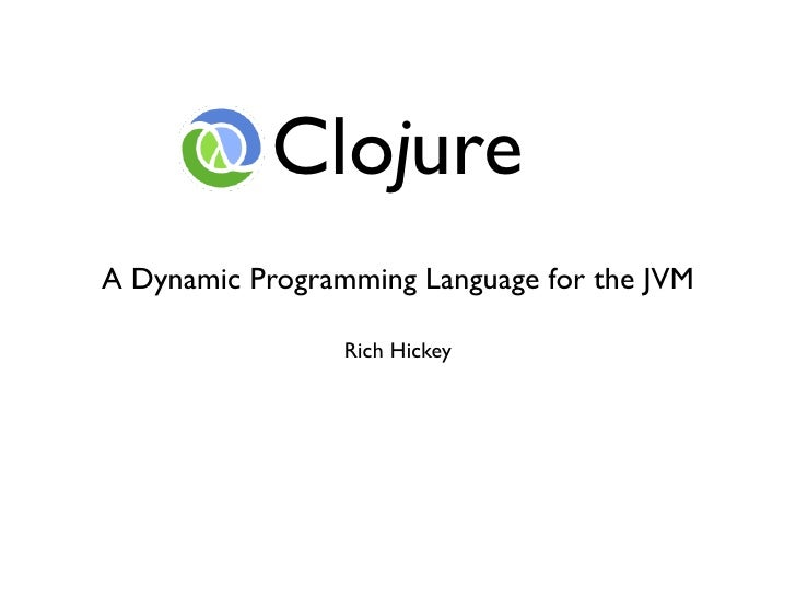 Clojure A Dynamic Programming Language for the JVM                   Rich Hickey
