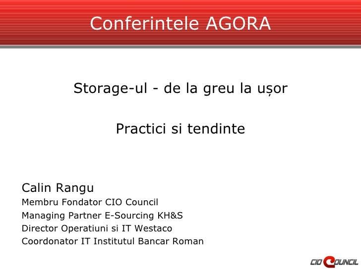 Conferintele AGORA <ul><li>Storage-ul - de la greu la ușor </li></ul><ul><li>Practici si tendinte </li></ul><ul><li>Calin ...