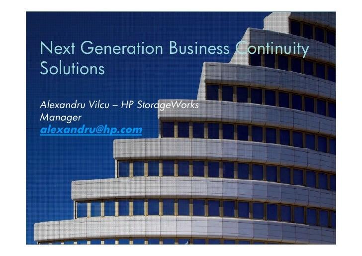 Next Generation Business ContinuitySolutionsAlexandru Vilcu – HP StorageWorksManageralexandru@hp.com1   © Copyright 2010 H...