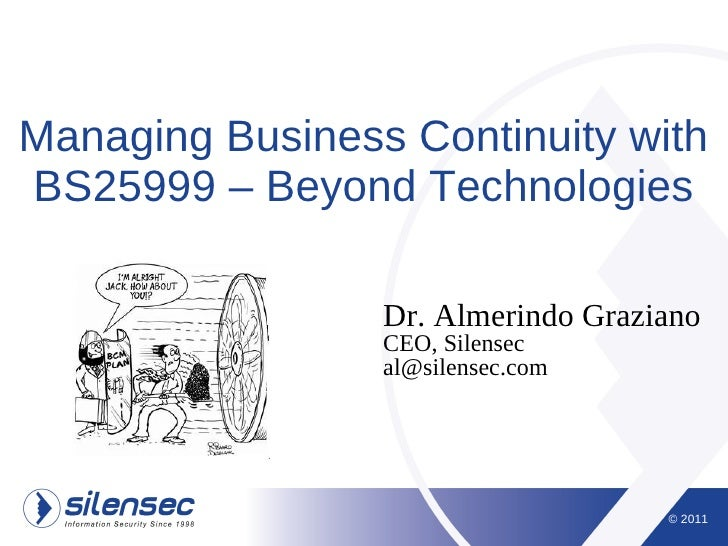 Managing Business Continuity withBS25999 – Beyond Technologies                 Dr. Almerindo Graziano                 CEO,...