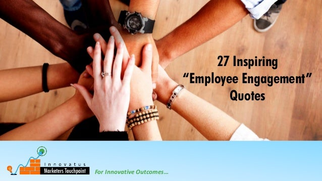 """For Innovative Outcomes… 27 Inspiring """"Employee Engagement"""" Quotes"""