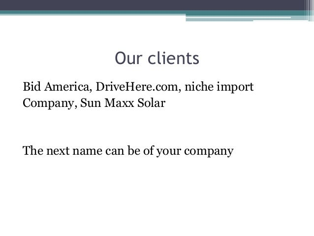 Our clients Bid America, DriveHere.com, niche import Company, Sun Maxx Solar The next name can be of your company