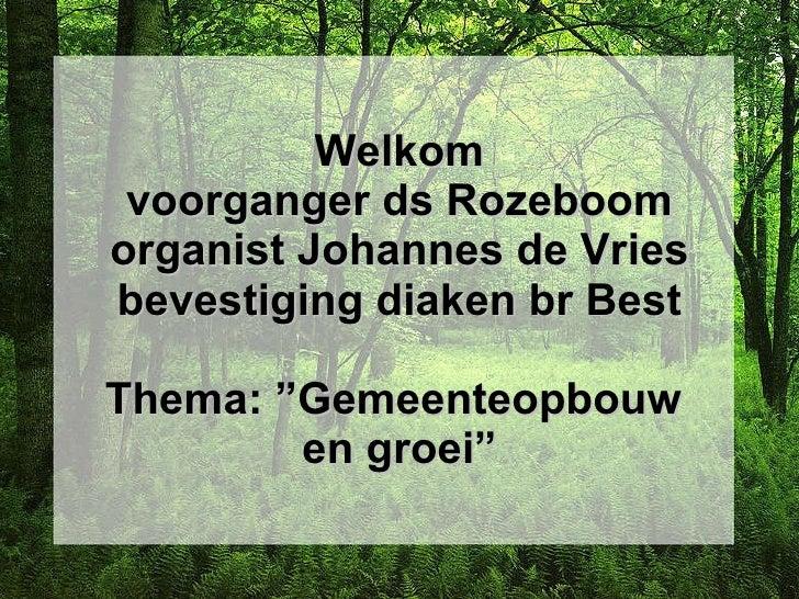 """Welkom voorganger ds Rozeboom organist Johannes de Vries bevestiging diaken br Best Thema: """"Gemeenteopbouw  en groei"""""""
