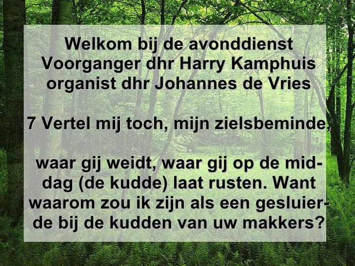 Welkom bij de avonddienst Voorganger dhr Harry Kamphuis organist dhr Johannes de Vries 7Vertel mij toch, mijn zielsbemind...