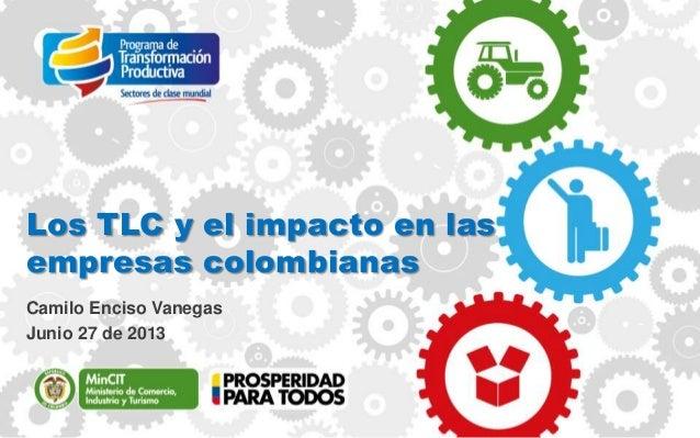 Los TLC y el impacto en las empresas colombianas Camilo Enciso Vanegas Junio 27 de 2013