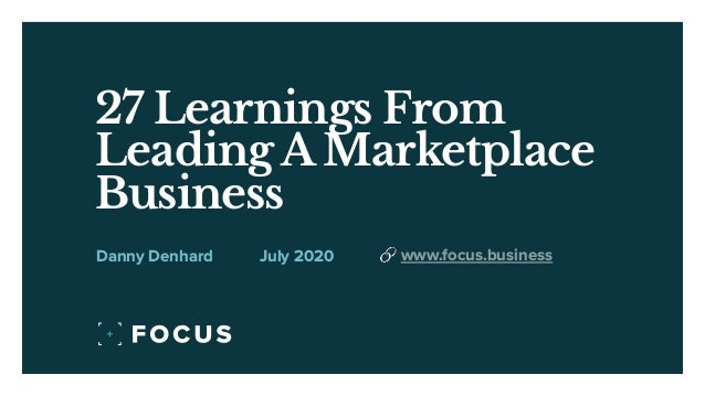 27 Learnings From Leading A Marketplace Business July 2020Danny Denhard 🔗 www.focus.business