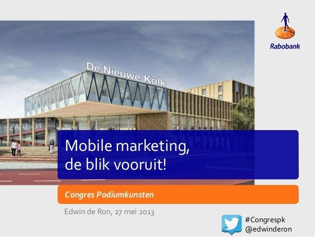 Mobile marketing,  de blik vooruit! Congres Podiumkunsten Edwin de Ron, 27 mei 2013 #Congrespk...