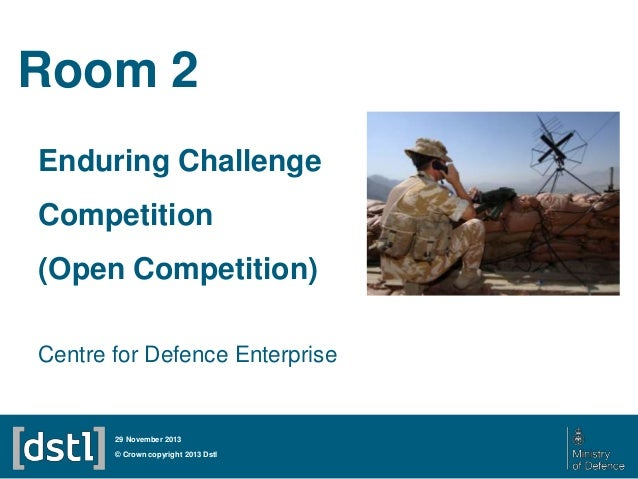 Room 2 Enduring Challenge Competition (Open Competition) Centre for Defence Enterprise  29 November 2013  © Crown copyrigh...