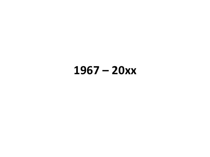 1967 – 20xx