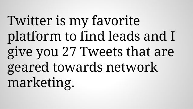 Twitter is my favorite platform to find leads and I give you 27 Tweets that are geared towards network marketing.