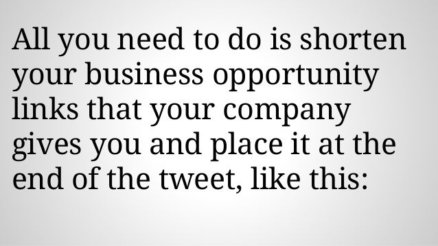 All you need to do is shorten your business opportunity links that your company gives you and place it at the end of the t...