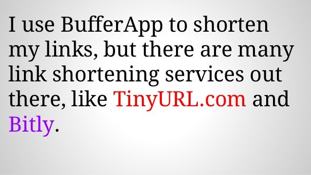 I use BufferApp to shorten my links, but there are many link shortening services out there, like TinyURL.com and Bitly.