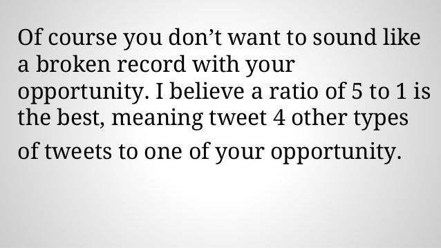 Of course you don't want to sound like a broken record with your opportunity. I believe a ratio of 5 to 1 is the best, mea...