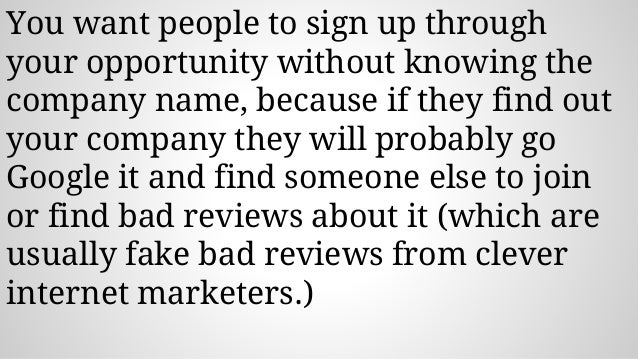 You want people to sign up through your opportunity without knowing the company name, because if they find out your compan...
