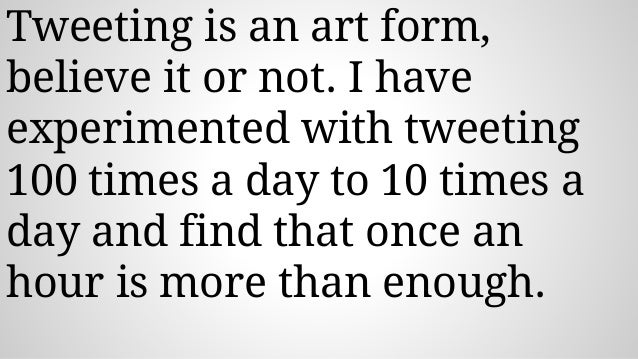 Tweeting is an art form, believe it or not. I have experimented with tweeting 100 times a day to 10 times a day and find t...