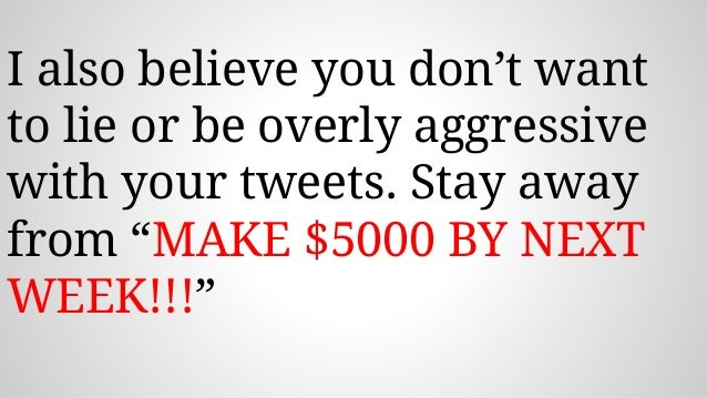 """I also believe you don't want to lie or be overly aggressive with your tweets. Stay away from """"MAKE $5000 BY NEXT WEEK!!!"""""""