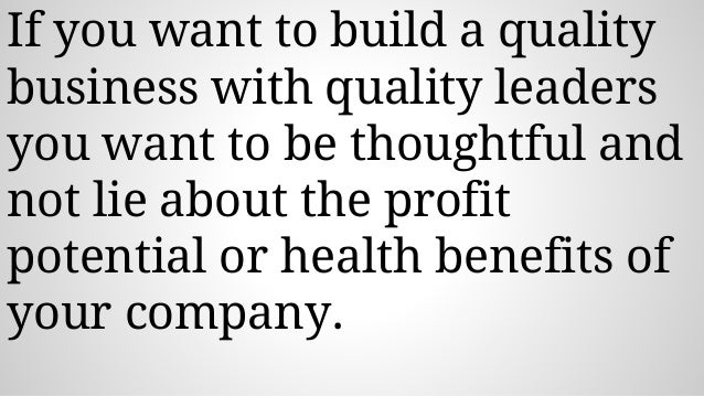 If you want to build a quality business with quality leaders you want to be thoughtful and not lie about the profit potent...