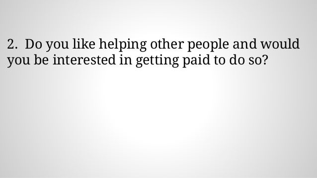 2. Do you like helping other people and would you be interested in getting paid to do so?