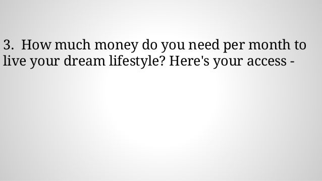 3. How much money do you need per month to live your dream lifestyle? Here's your access -