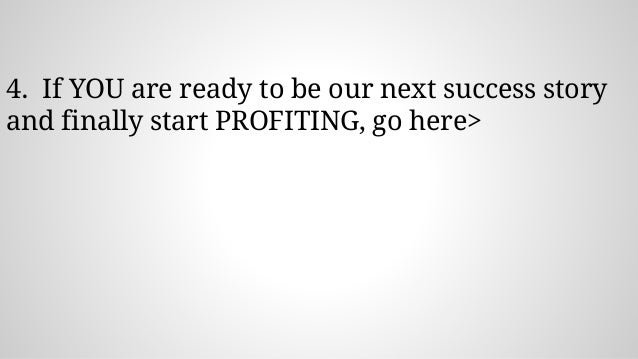 4. If YOU are ready to be our next success story and finally start PROFITING, go here>