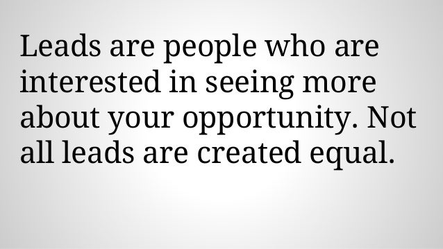 Leads are people who are interested in seeing more about your opportunity. Not all leads are created equal.