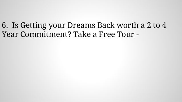 6. Is Getting your Dreams Back worth a 2 to 4 Year Commitment? Take a Free Tour -