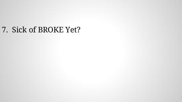 7. Sick of BROKE Yet?