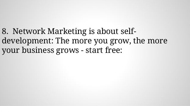 8. Network Marketing is about self- development: The more you grow, the more your business grows - start free: