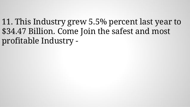 11. This Industry grew 5.5% percent last year to $34.47 Billion. Come Join the safest and most profitable Industry -