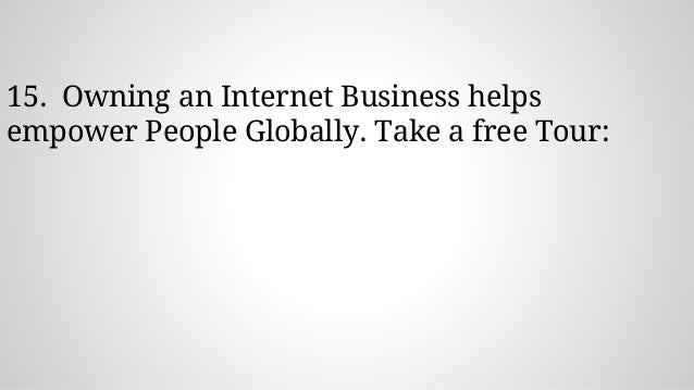 15. Owning an Internet Business helps empower People Globally. Take a free Tour: