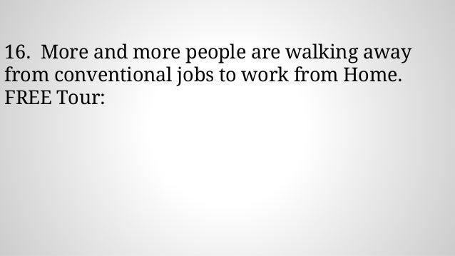 16. More and more people are walking away from conventional jobs to work from Home. FREE Tour: