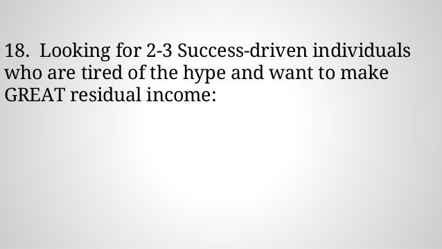 18. Looking for 2-3 Success-driven individuals who are tired of the hype and want to make GREAT residual income: