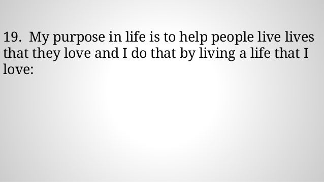 19. My purpose in life is to help people live lives that they love and I do that by living a life that I love: