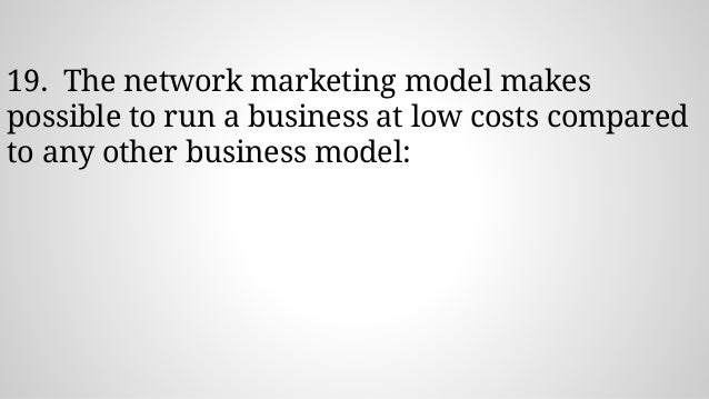19. The network marketing model makes possible to run a business at low costs compared to any other business model: