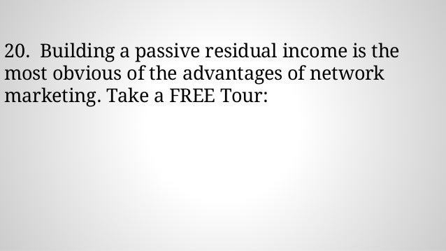 20. Building a passive residual income is the most obvious of the advantages of network marketing. Take a FREE Tour: