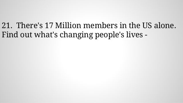 21. There's 17 Million members in the US alone. Find out what's changing people's lives -